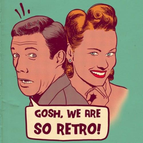 Gosh, we are so retro