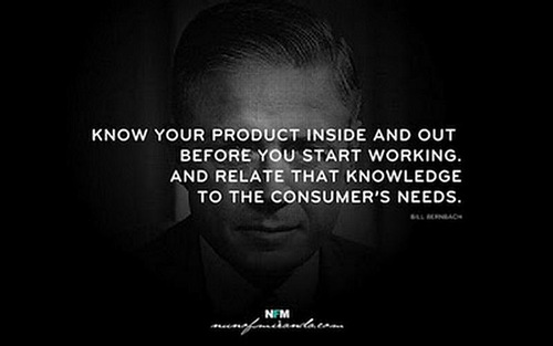 Know your product inside and out before you start working. And relate that knowledge to the consumer's needs. Bill Bernbach