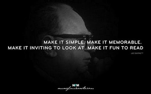 Make it simple. Make it memorable. Make it inviting to look at. Make it fun to read. - Leo Burnett