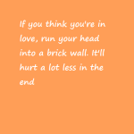 Run your head into a brick wall, really