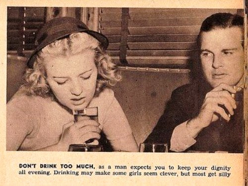 Don't drink too much, as a man expects you to keep your dignity all evening. Drinking may make some girls seem clever, but most get silly