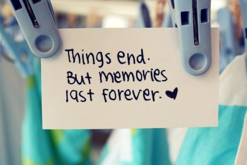 things end, but memories last forever