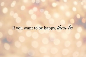 f you want to be happy then be