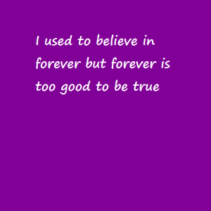 I used to believe in forever …
