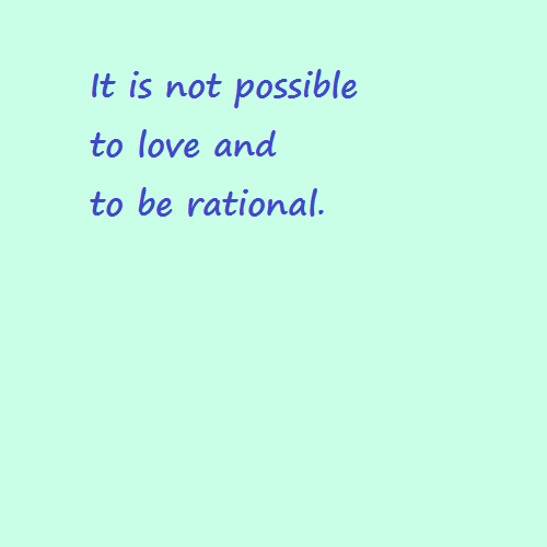 It's not possible to love and to be rational