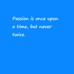Passion is never twice