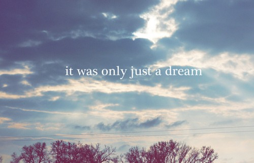 It was only just a dream