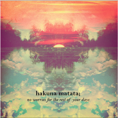 hakuna matata - no worries for the rest of your days