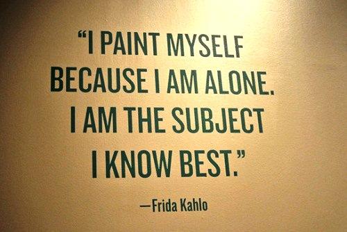 I paint myself because I am alone. Frida Kahlo
